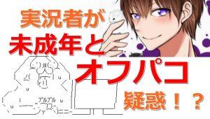 【またか】「ゲーム実況者」が未成年とオフパコ疑惑で炎上!!!