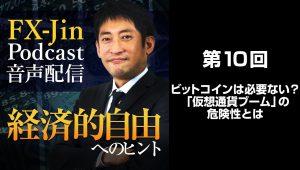 FX Jin Podcast 音声配信「経済的自由へのヒント」 第10回 ビットコインは必要ない?「仮想通貨ブーム」の危険性とは