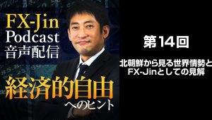FX Jin Podcast 音声配信「経済的自由へのヒント」 第14回 北朝鮮から見る世界情勢とFX Jinとしての見解