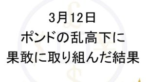 【FX】ポンドの乱高下に果敢に取り組んだ結果 3月12日
