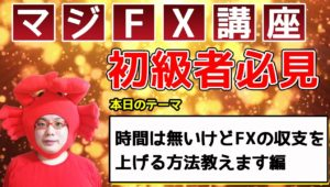 【時間が無くてもFXは勝てる】時間は無いけどFXの収支を上げる方法教えます編~あなたを収支を〇にするマジFX講座~